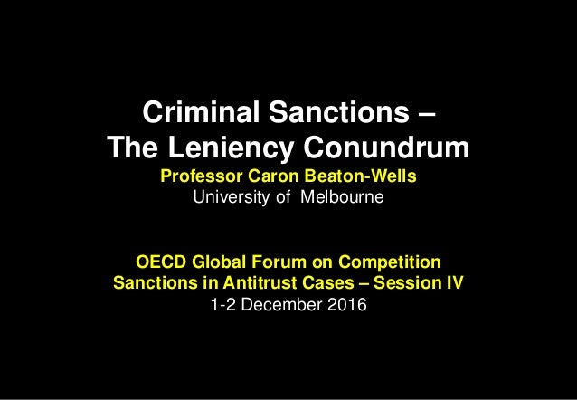 Criminal Sanctions – The Leniency Conundrum Professor Caron Beaton-Wells University of Melbourne OECD Global Forum on Comp...