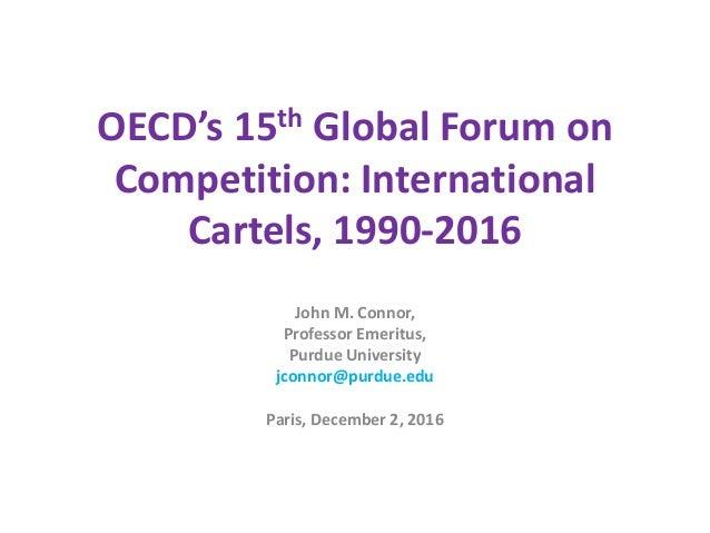 OECD's 15th Global Forum on Competition: International Cartels, 1990-2016 John M. Connor, Professor Emeritus, Purdue Unive...