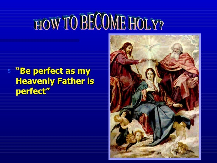 """<ul><li>"""" Be perfect as my Heavenly Father is perfect"""" </li></ul>HOW TO BECOME HOLY?"""