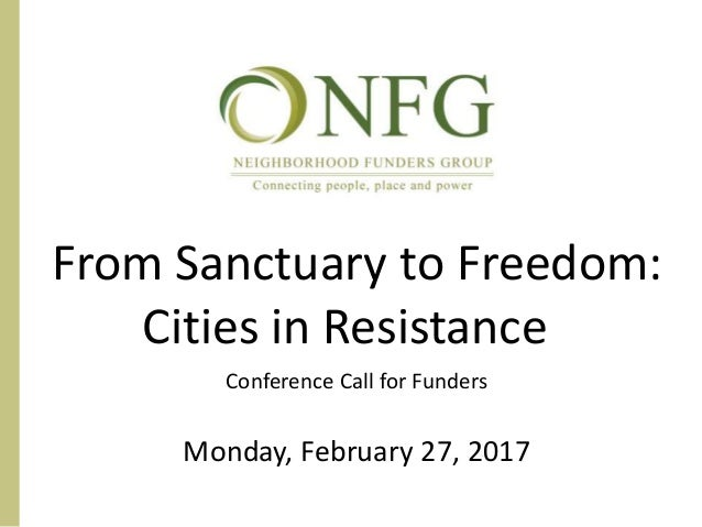 From Sanctuary to Freedom: Cities in Resistance Conference Call for Funders Monday, February 27, 2017