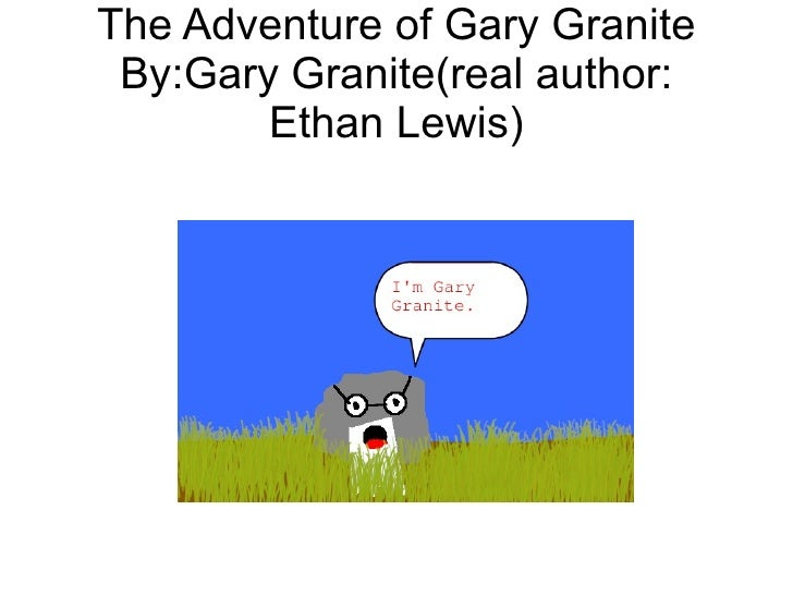 The Adventure of Gary Granite By:Gary Granite(real author:        Ethan Lewis)