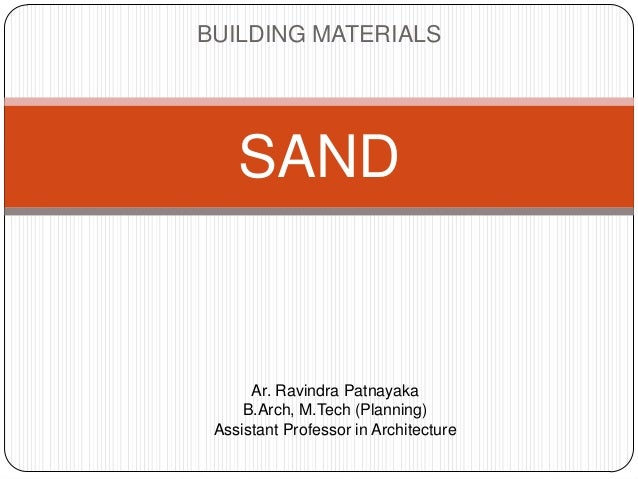 BUILDING MATERIALS  SAND  Ar. Ravindra Patnayaka B.Arch, M.Tech (Planning) Assistant Professor in Architecture