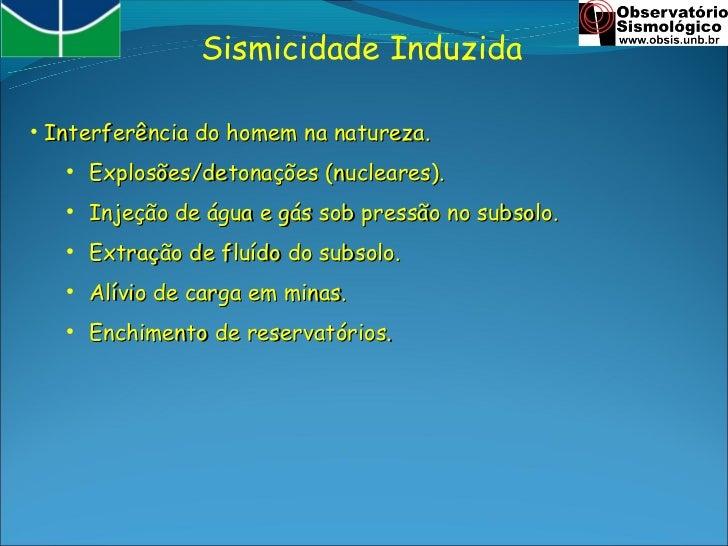 Sismicidade Induzida• Interferência do homem na natureza.   ●       Explosões/detonações (nucleares).   ●       Injeção de...