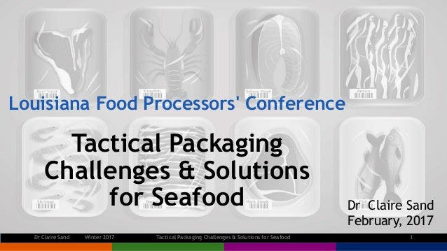 Louisiana Food Processors' Conference Tactical Packaging Challenges & Solutions for Seafood Dr Claire Sand February, 2017 ...