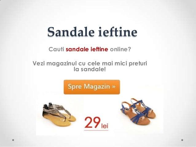 Sandale ieftineCauti sandale ieftine online?Vezi magazinul cu cele mai mici preturila sandale!