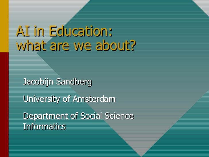 AI in Education: what are we about? Jacobijn Sandberg University of Amsterdam Department of Social Science Informatics