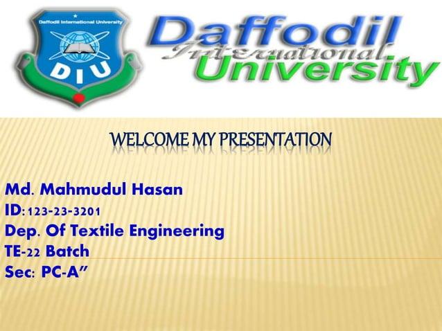 "WELCOME MY PRESENTATION Md. Mahmudul Hasan ID:123-23-3201 Dep. Of Textile Engineering TE-22 Batch Sec: PC-A"""