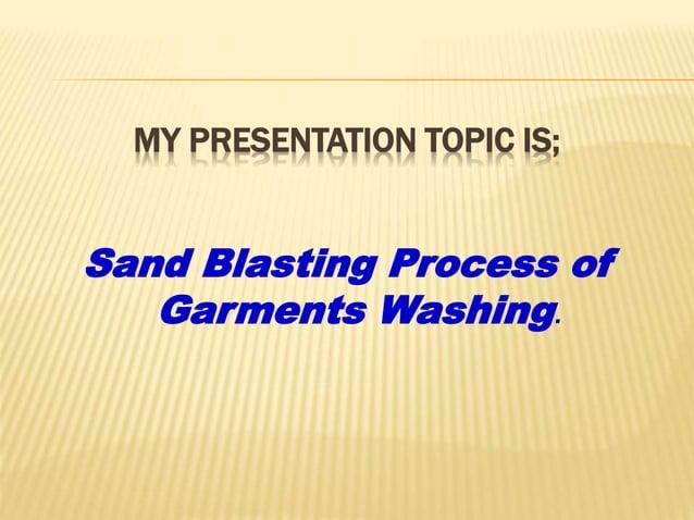 MY PRESENTATION TOPIC IS; Sand Blasting Process of Garments Washing.