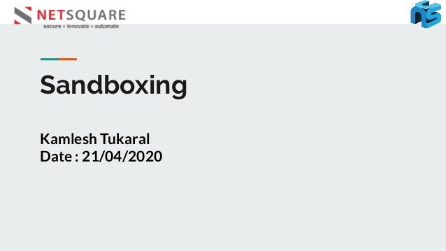 Sandboxing Kamlesh Tukaral Date : 21/04/2020