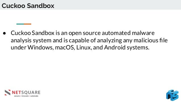 Cuckoo Sandbox ● Cuckoo Sandbox is an open source automated malware analysis system and is capable of analyzing any malici...