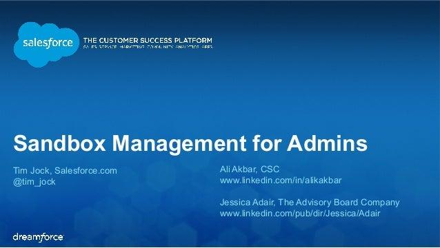 Sandbox Management for Admins Tim Jock, Salesforce.com @tim_jock Ali Akbar, CSC www.linkedin.com/in/alikakbar Jessica Adai...