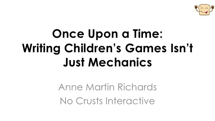 Once Upon a Time:Writing Children's Games Isn't        Just Mechanics      Anne Martin Richards      No Crusts Interactive
