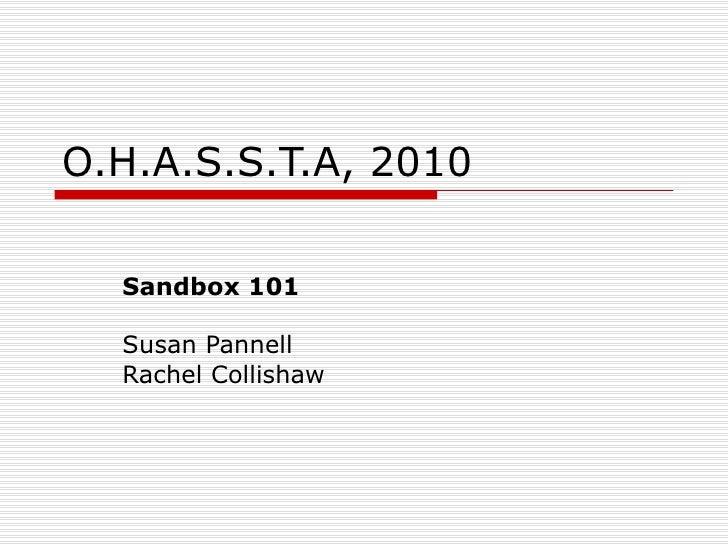 <ul>O.H.A.S.S.T.A, 2010 </ul><ul>Sandbox 101 Susan Pannell Rachel Collishaw </ul>