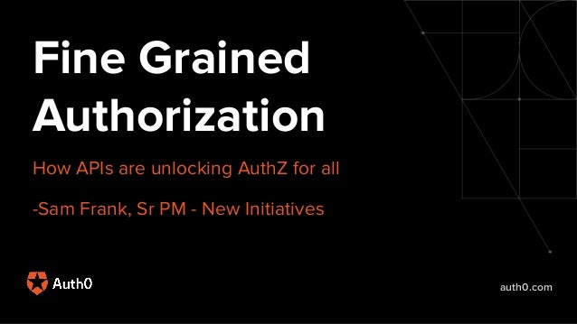 auth0.com Fine Grained Authorization How APIs are unlocking AuthZ for all -Sam Frank, Sr PM - New Initiatives