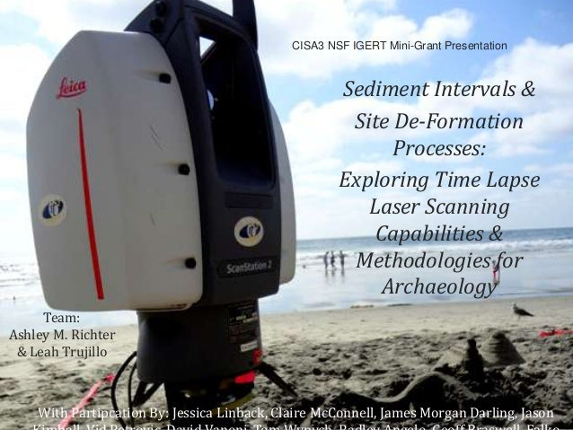 CISA3 NSF IGERT Mini-Grant Presentation Sediment Intervals & Site De-Formation Processes: Exploring Time Lapse Laser Scann...
