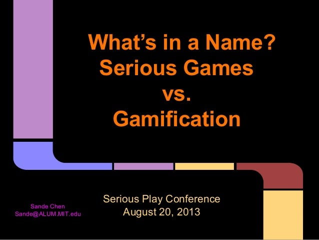 What's in a Name? Serious Games vs. Gamification Serious Play Conference August 20, 2013 Sande Chen Sande@ALUM.MIT.edu