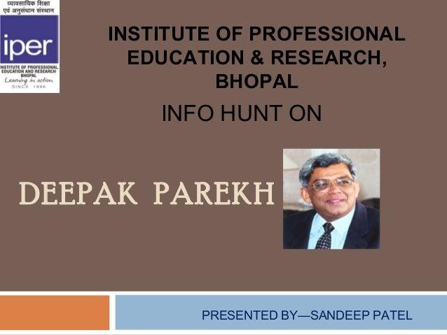 INSTITUTE OF PROFESSIONAL      EDUCATION & RESEARCH,              BHOPAL        INFO HUNT ONDEEPAK PAREKH           PRESEN...