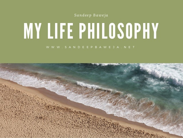 my philosophy in life Use the following terms to help you build and present your philosophy of life 1 metaphysics: the search for reality, for truth, or even the source of truth.