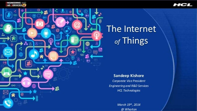 The Internet of Things Sandeep Kishore Corporate Vice President Engineering and R&D Services HCL Technologies March 19th, ...