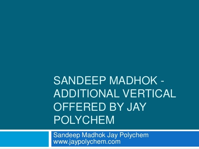 SANDEEP MADHOK - ADDITIONAL VERTICAL OFFERED BY JAY POLYCHEM Sandeep Madhok Jay Polychem www.jaypolychem.com