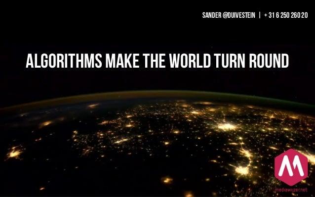 Algorithms make the world turn round SANDER @DUIVESTEIN | + 31 6 250 260 20