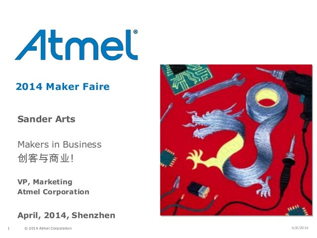 © 2014 Atmel Corporation1 2014 Maker Faire Sander Arts Makers in Business 创客与商业! VP, Marketing Atmel Corporation April, 20...