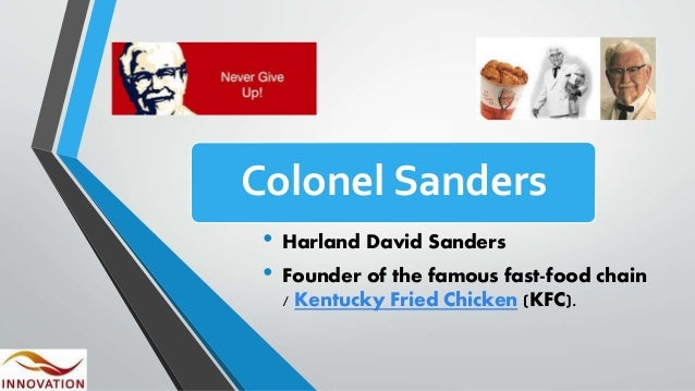 Colonel Sanders • Harland David Sanders • Founder of the famous fast-food chain / Kentucky Fried Chicken (KFC).