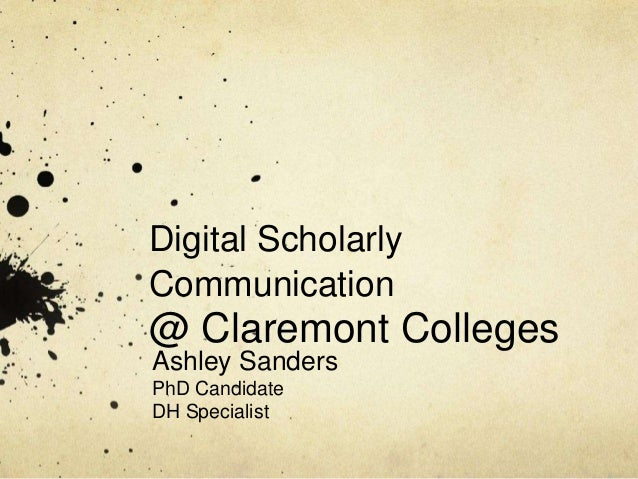 Digital Scholarly  Communication  @ Claremont Colleges  Ashley Sanders  PhD Candidate  DH Specialist