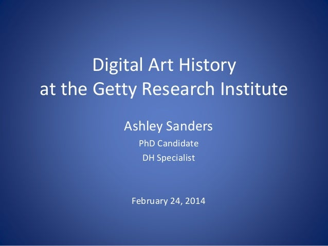 Digital Art History at the Getty Research Institute Ashley Sanders PhD Candidate DH Specialist February 24, 2014
