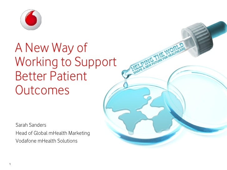 A New Way of    Working to Support    Better Patient    Outcomes    Sarah Sanders    Head of Global mHealth Marketing    V...