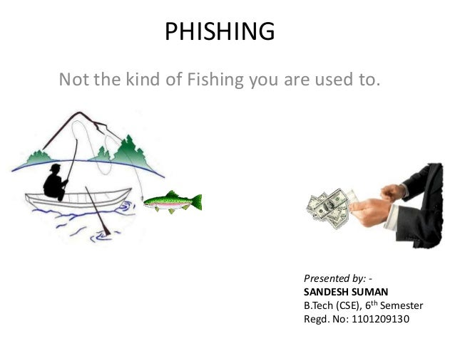 PHISHING Not the kind of Fishing you are used to. Presented by: - SANDESH SUMAN B.Tech (CSE), 6th Semester Regd. No: 11012...