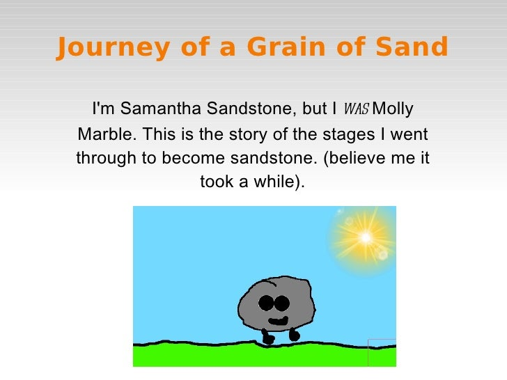 Journey of a Grain of Sand   Im Samantha Sandstone, but I was Molly Marble. This is the story of the stages I went through...