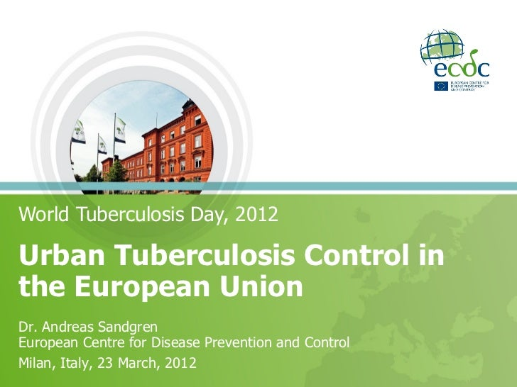 World Tuberculosis Day, 2012Urban Tuberculosis Control inthe European UnionDr. Andreas SandgrenEuropean Centre for Disease...