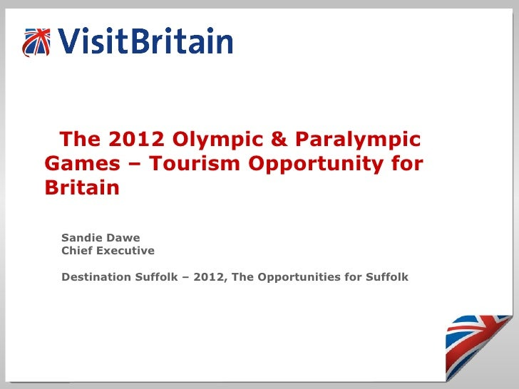 The 2012 Olympic & Paralympic Games – Tourism Opportunity for Britain Sandie Dawe Chief Executive Destination Suffolk – 20...