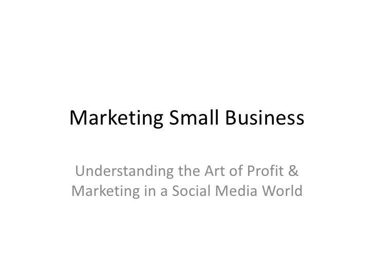 Marketing Small Business<br />Understanding the Art of Profit & Marketing in a Social Media World<br />