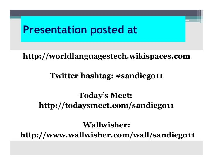 Presentation posted athttp://worldlanguagestech.wikispaces.com       Twitter hashtag: #sandiego11              Today's Mee...