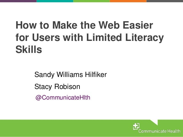 How to Make the Web Easier for Users with Limited Literacy Skills Sandy Williams Hilfiker Stacy Robison @CommunicateHlth