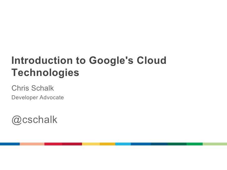 Introduction to Googles CloudTechnologiesChris SchalkDeveloper Advocate@cschalk