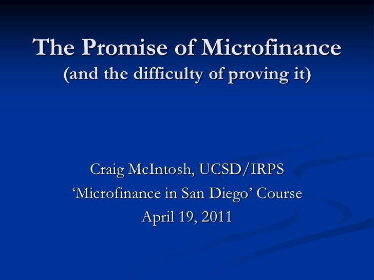 The Promise of Microfinance (and the difficulty of proving it)<br />Craig McIntosh, UCSD/IRPS<br />'Microfinance in San Di...