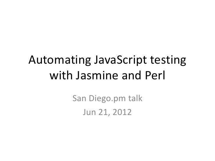 Automating JavaScript testing   with Jasmine and Perl        San Diego.pm talk          Jun 21, 2012