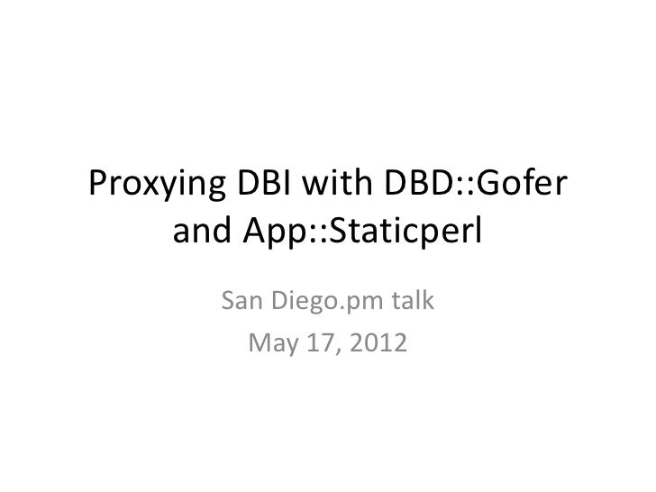 Proxying DBI with DBD::Gofer     and App::Staticperl       San Diego.pm talk         May 17, 2012