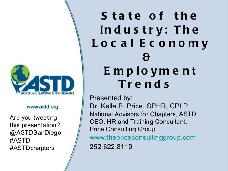 State ofthe Industry: The Local Economy &  Employment Trends   Presented by: Dr. Kella B. Price, SPHR, CPLP National Ad...