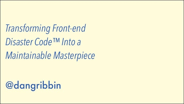 Transforming Front-end Disaster Code™ Into a Maintainable Masterpiece   @dangribbin