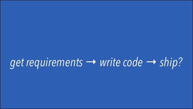 get requirements → write code → ship? no.