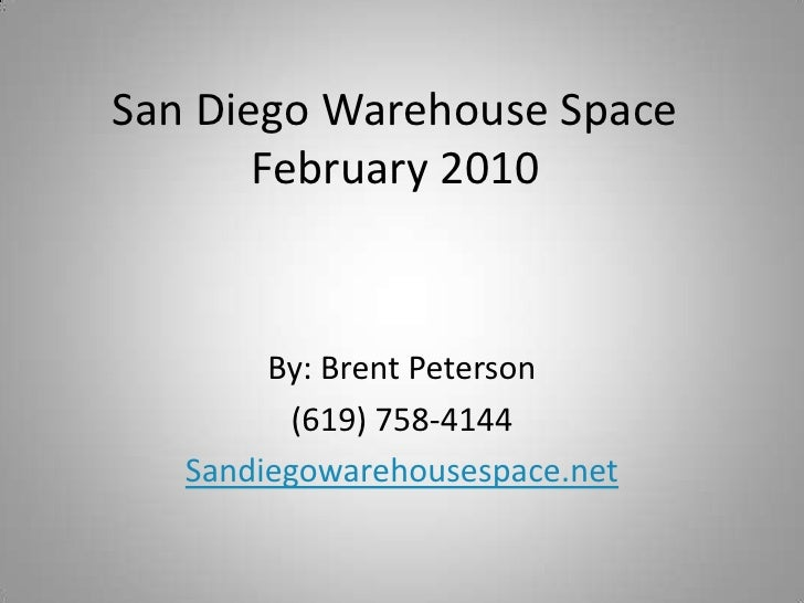 San Diego Warehouse SpaceFebruary 2010<br />By: Brent Peterson<br />(619) 758-4144<br />Sandiegowarehousespace.net<br />