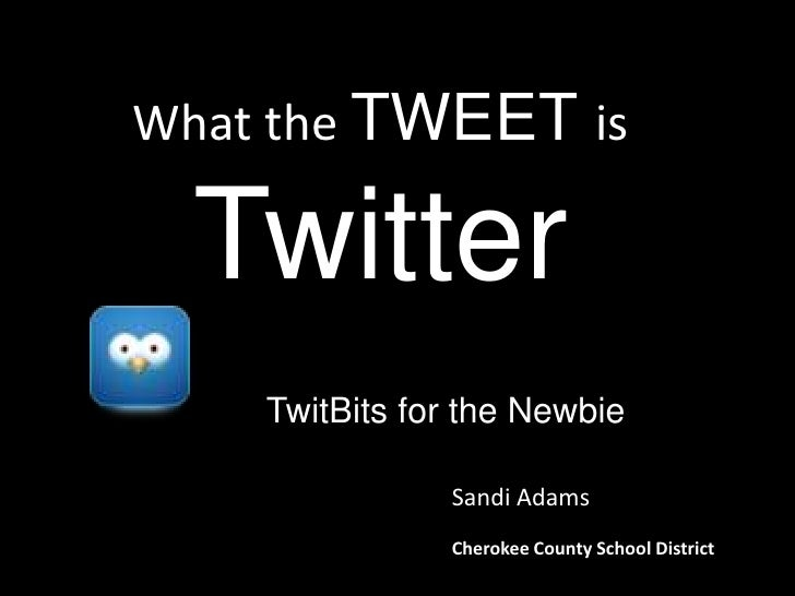 What the TWEET isTwitter<br />?<br />TwitBits for the Newbie<br />Sandi Adams<br />Cherokee County School District<br />