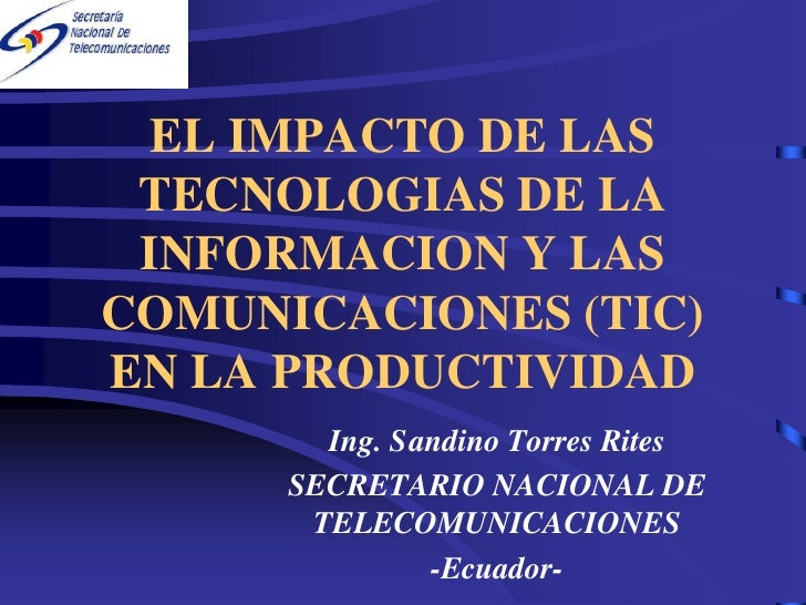 EL IMPACTO DE LAS  TECNOLOGIAS DE LA  INFORMACION Y LAS COMUNICACIONES (TIC) EN LA PRODUCTIVIDAD         Ing. Sandino Torr...