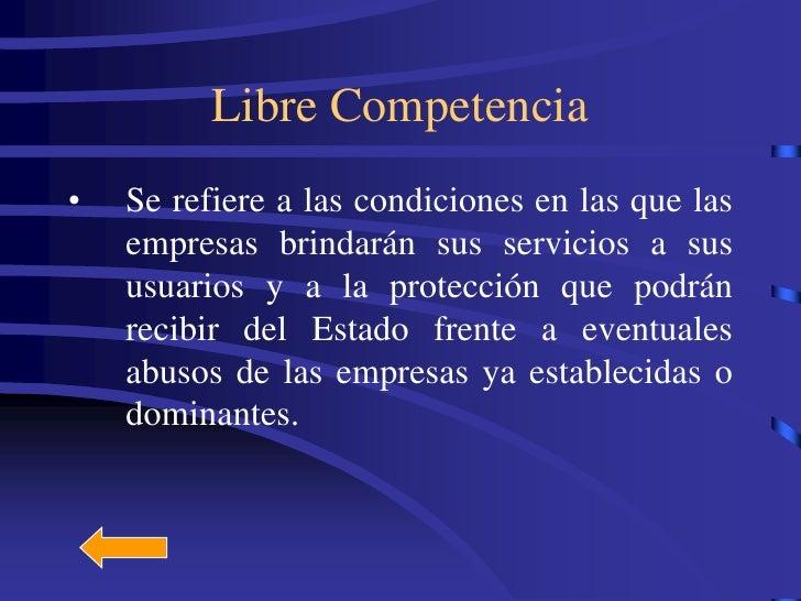 Libre Competencia •   Se refiere a las condiciones en las que las     empresas brindarán sus servicios a sus     usuarios ...
