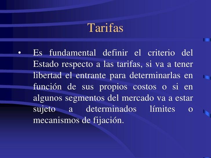 Tarifas •   Es fundamental definir el criterio del     Estado respecto a las tarifas, si va a tener     libertad el entran...