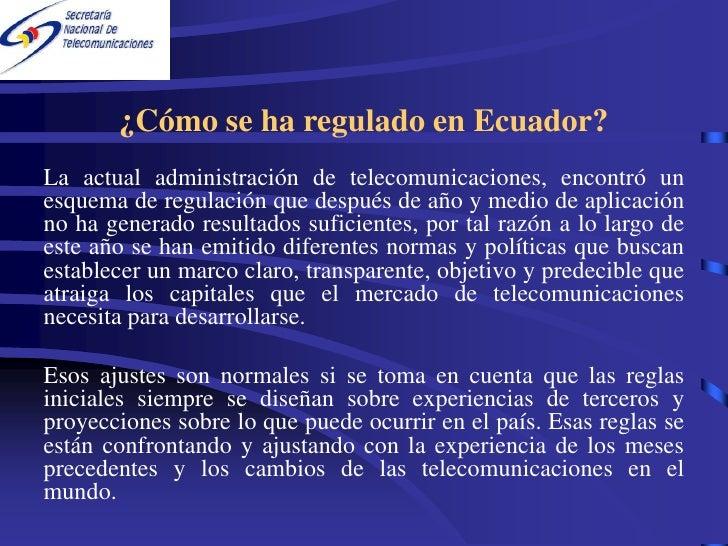 ¿Cómo se ha regulado en Ecuador? La actual administración de telecomunicaciones, encontró un esquema de regulación que des...